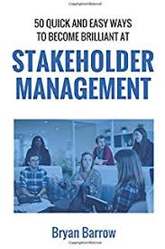 50 Ways That you can Become Brilliant at Project Stakeholder Management, or How to Engage, Inspire and Manage Even Difficult Stakeholders 1st Edition